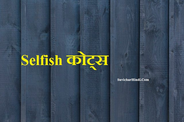 Selfish कोट्स - Selfish Quotes in Hindi Status Thoughts Vichar Shayari